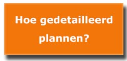 hoe gedetailleerd plannen?